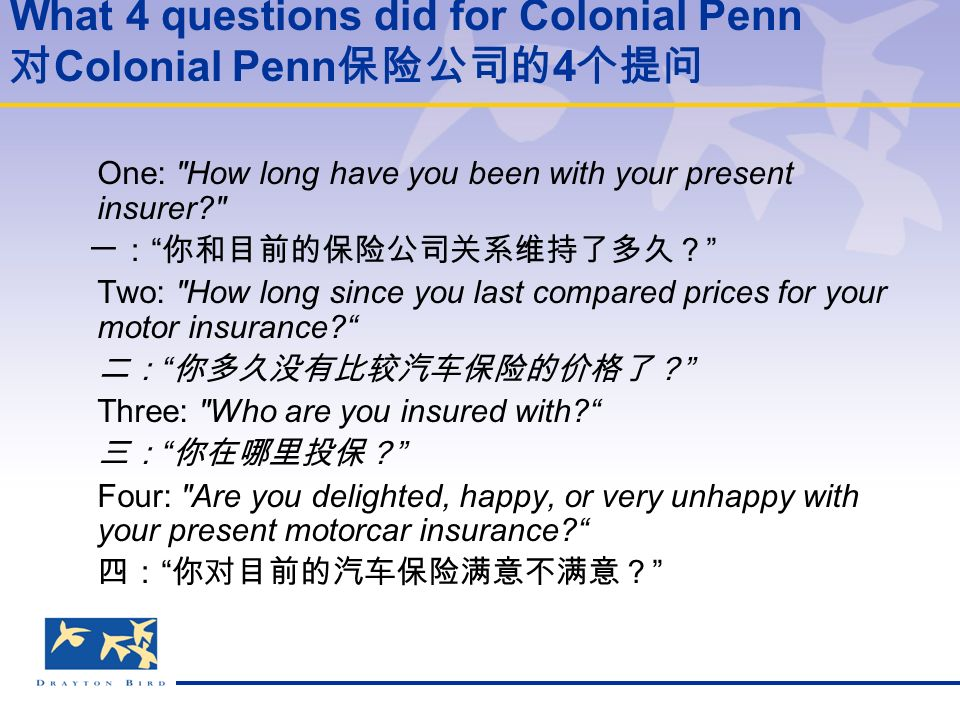 What 4 questions did for Colonial Penn 对 Colonial Penn 保险公司的 4 个提问 One: How long have you been with your present insurer 一: 你和目前的保险公司关系维持了多久? Two: How long since you last compared prices for your motor insurance 二: 你多久没有比较汽车保险的价格了? Three: Who are you insured with 三: 你在哪里投保? Four: Are you delighted, happy, or very unhappy with your present motorcar insurance 四: 你对目前的汽车保险满意不满意?