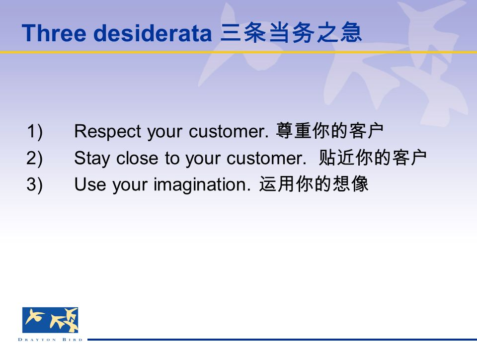 Three desiderata 三条当务之急 1)Respect your customer. 尊重你的客户 2) Stay close to your customer.