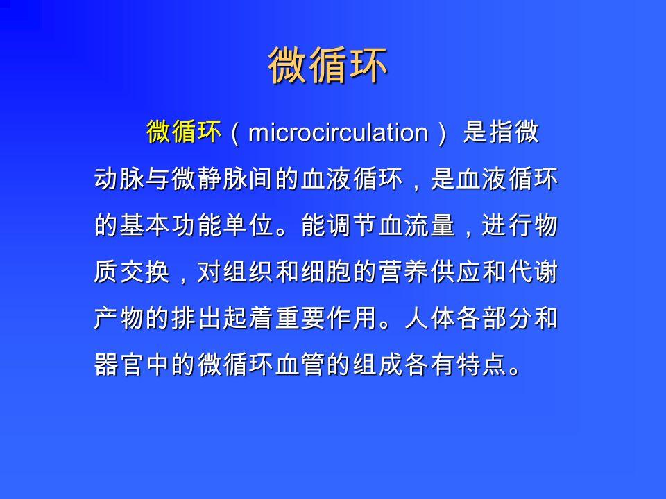 微循环( microcirculation ) 是指微 动脉与微静脉间的血液循环,是血液循环 的基本功能单位。能调节血流量,进行物 质交换,对组织和细胞的营养供应和代谢 产物的排出起着重要作用。人体各部分和 器官中的微循环血管的组成各有特点。 微循环