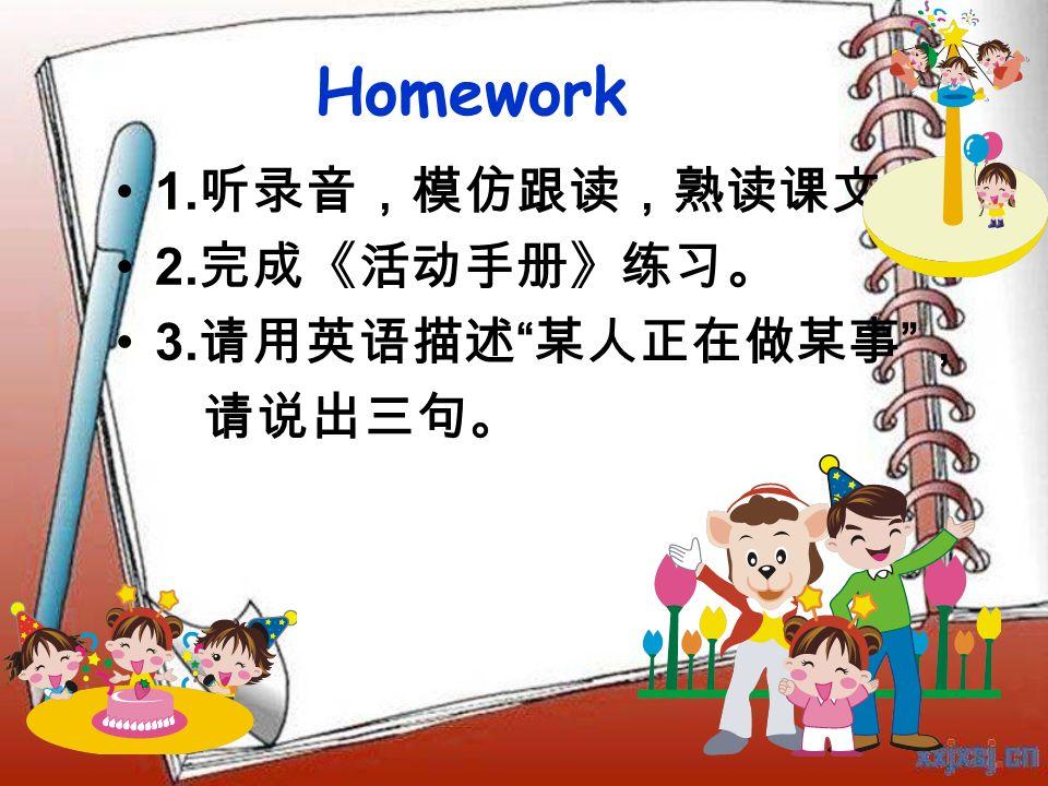 Homework 1. 听录音,模仿跟读,熟读课文。 2. 完成《活动手册》练习。 3. 请用英语描述 某人正在做某事 , 请说出三句。