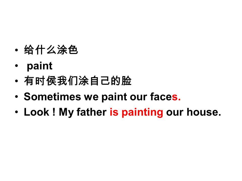 给什么涂色 paint 有时侯我们涂自己的脸 Sometimes we paint our faces. Look ! My father is painting our house.