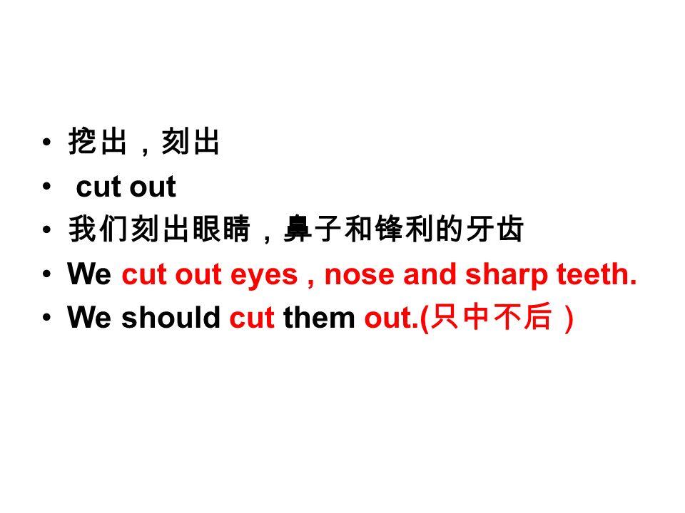 挖出,刻出 cut out 我们刻出眼睛,鼻子和锋利的牙齿 We cut out eyes, nose and sharp teeth. We should cut them out.( 只中不后)
