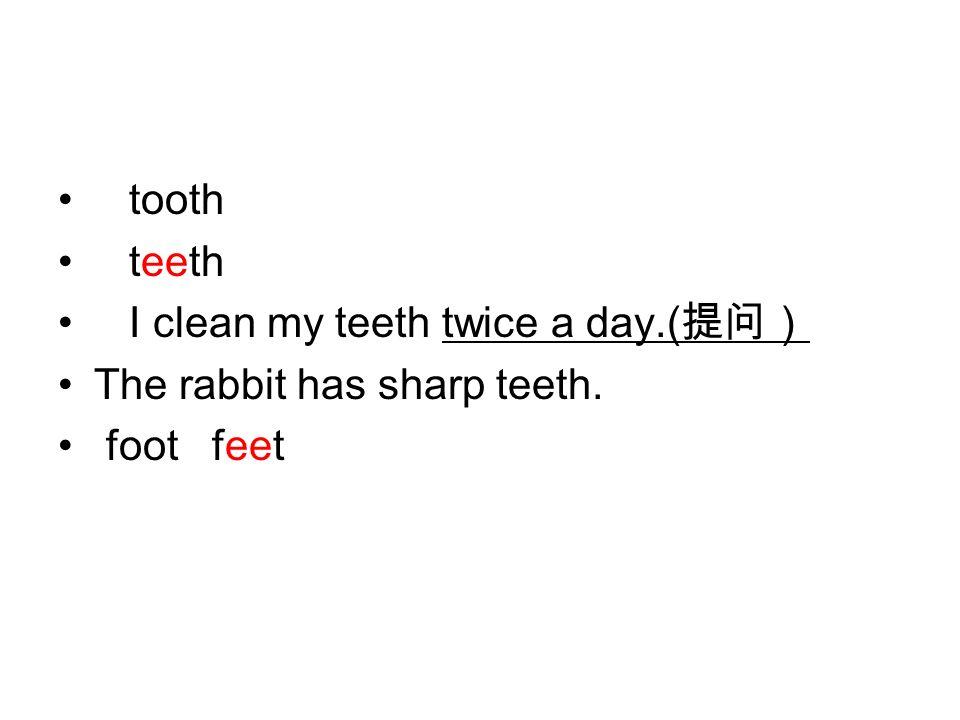 tooth teeth I clean my teeth twice a day.( 提问) The rabbit has sharp teeth. foot feet