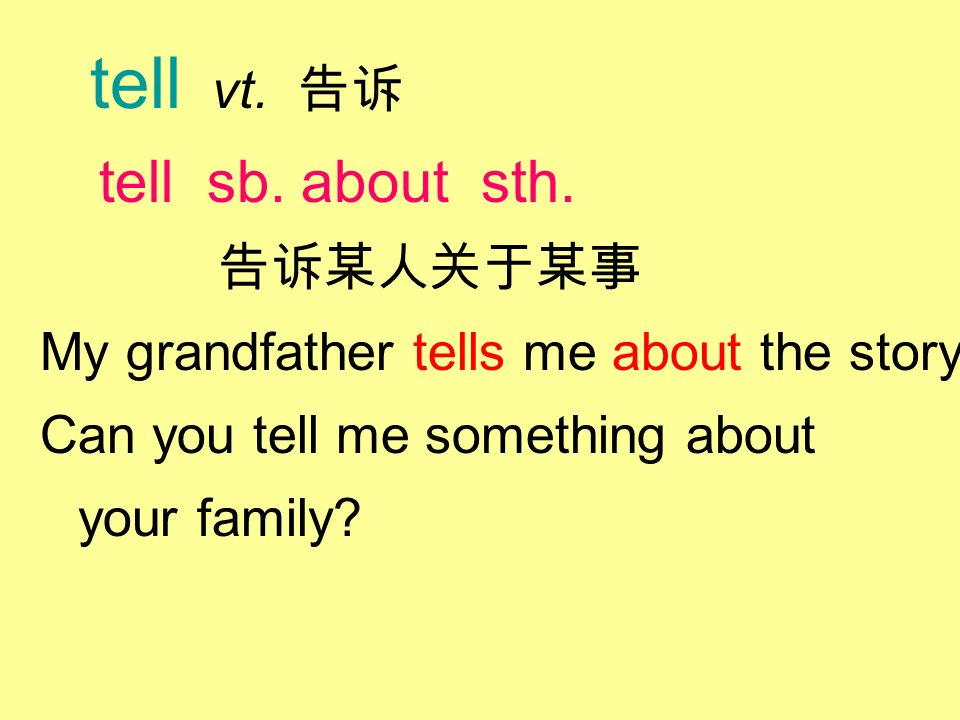 tell vt. 告诉 tell sb. about sth. 告诉某人关于某事 My grandfather tells me about the story.