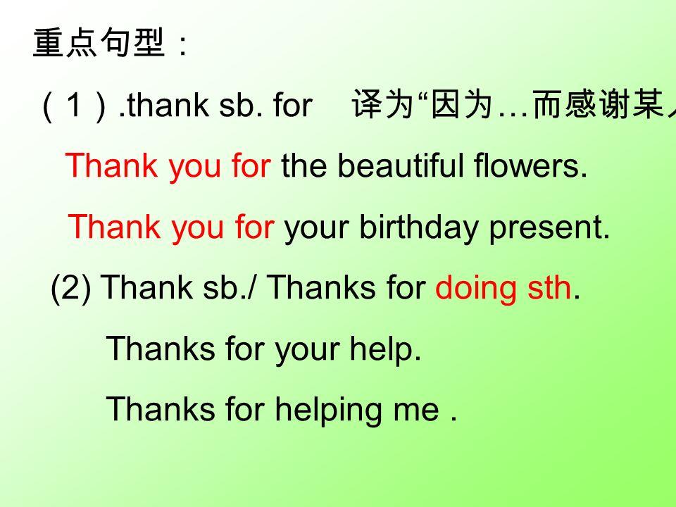 重点句型: ( 1 ).thank sb. for 译为 因为 … 而感谢某人 Thank you for the beautiful flowers.