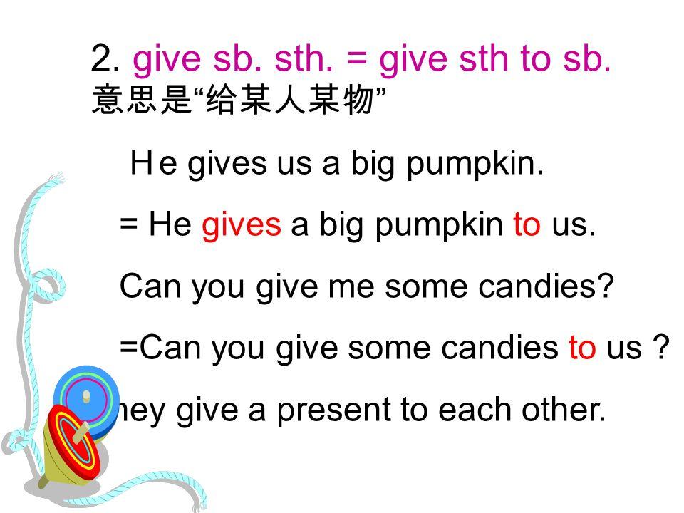 2. give sb. sth. = give sth to sb. 意思是 给某人某物 H e gives us a big pumpkin.