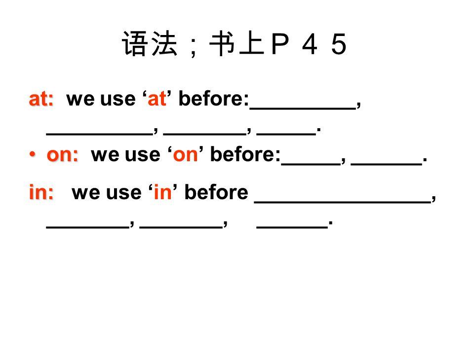 语法;书上P45 at: at: we use 'at' before:_________, _________, _______, _____.
