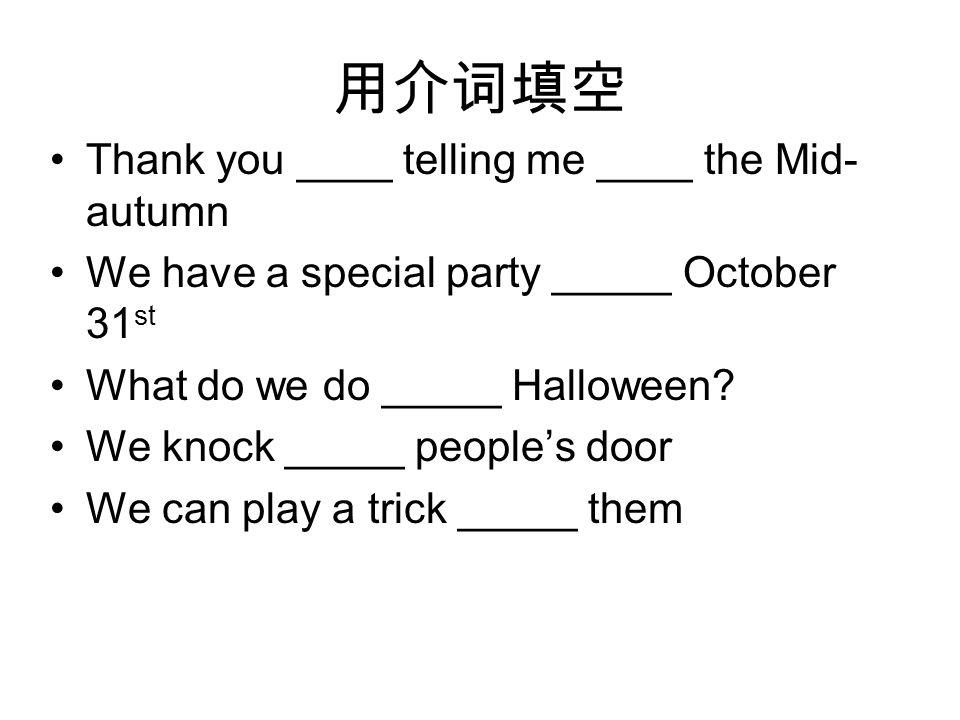 用介词填空 Thank you ____ telling me ____ the Mid- autumn We have a special party _____ October 31 st What do we do _____ Halloween.
