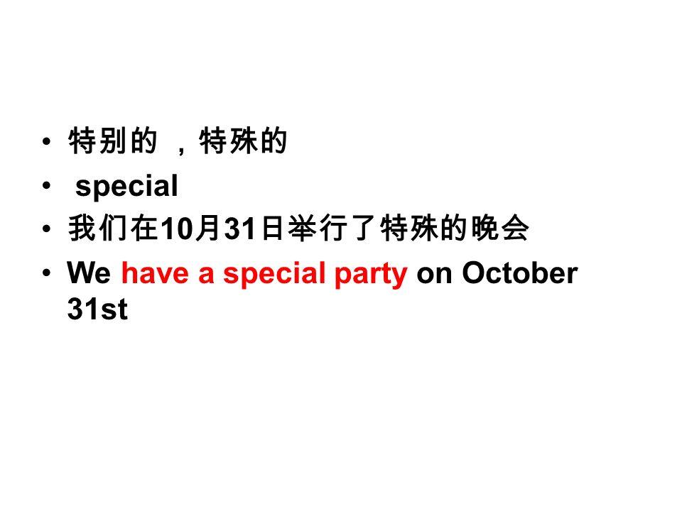 特别的 ,特殊的 special 我们在 10 月 31 日举行了特殊的晚会 We have a special party on October 31st