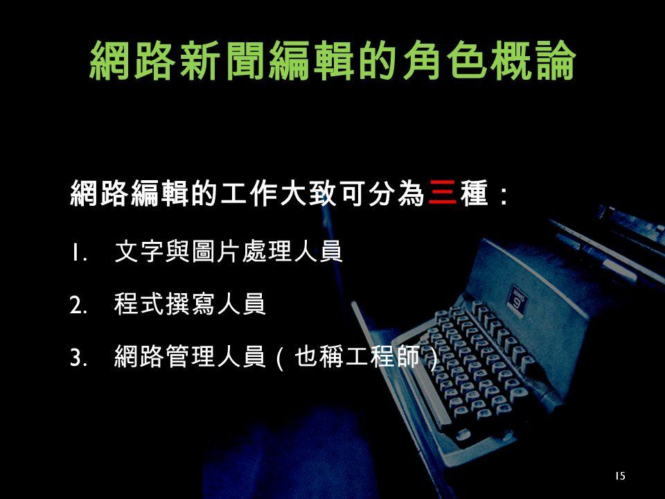 網路新聞編輯的角色概論 網路編輯的工作大致可分為 三 種: 1. 文字與圖片處理人員 2. 程式撰寫人員 3. 網路管理人員(也稱工程師) 15