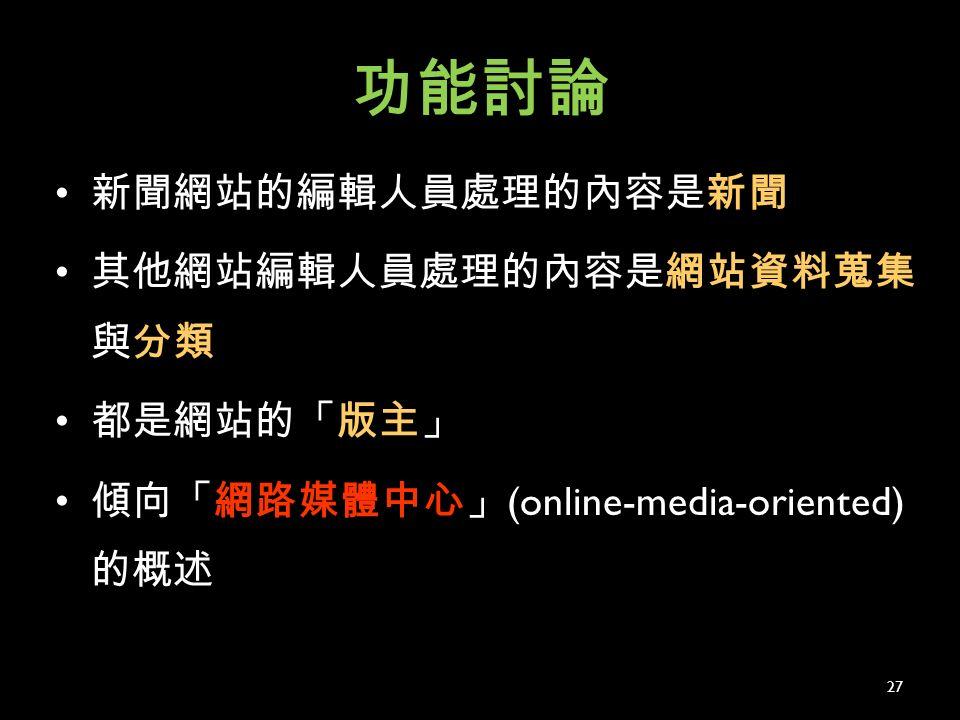 功能討論 新聞網站的編輯人員處理的內容是新聞 其他網站編輯人員處理的內容是網站資料蒐集 與分類 都是網站的「版主」 傾向「網路媒體中心」 (online-media-oriented) 的概述 27