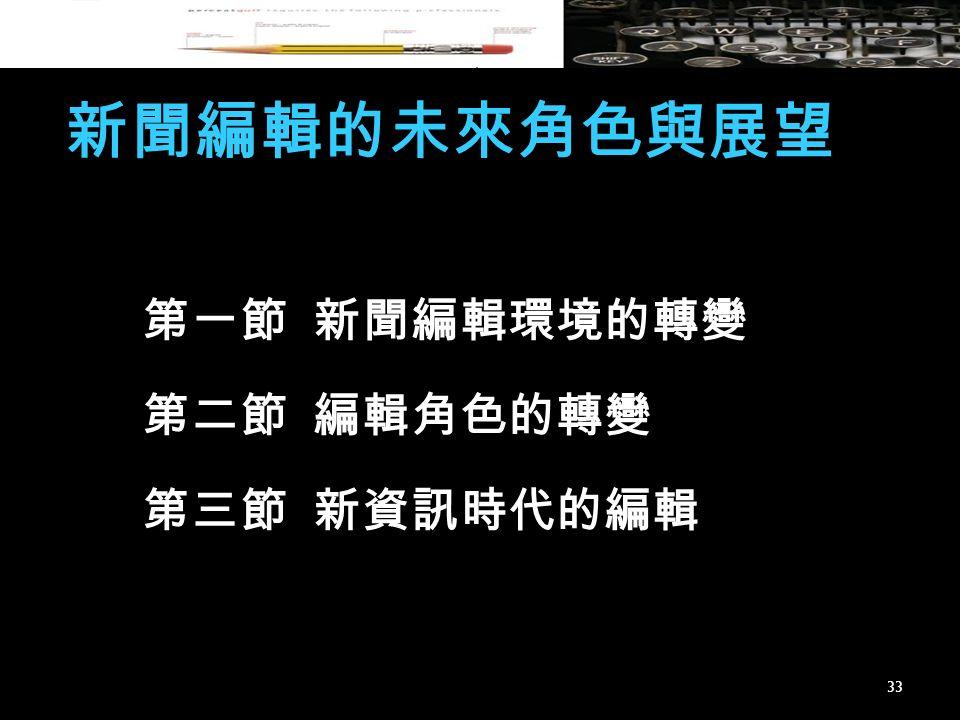 新聞編輯的未來角色與展望 第一節 新聞編輯環境的轉變 第二節 編輯角色的轉變 第三節 新資訊時代的編輯 33