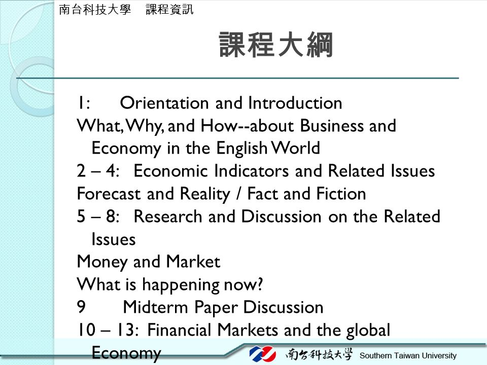課程大綱 1: Orientation and Introduction What, Why, and How--about Business and Economy in the English World 2 – 4: Economic Indicators and Related Issues Forecast and Reality / Fact and Fiction 5 – 8: Research and Discussion on the Related Issues Money and Market What is happening now.