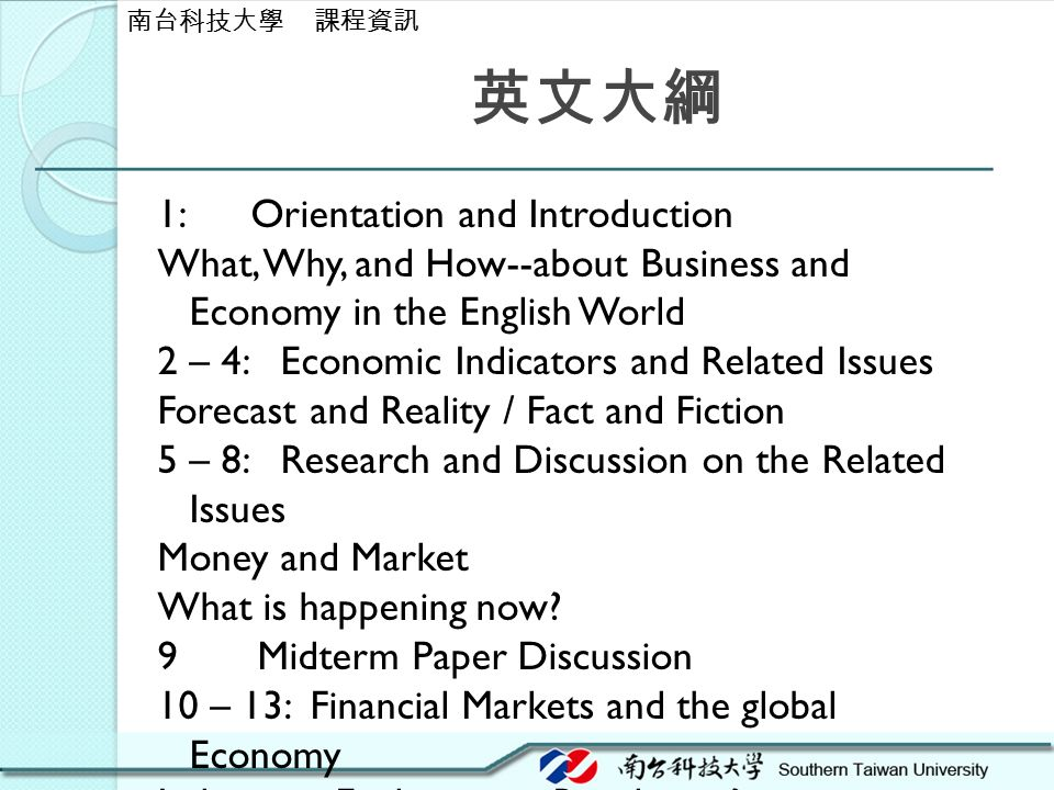 英文大綱 1: Orientation and Introduction What, Why, and How--about Business and Economy in the English World 2 – 4: Economic Indicators and Related Issues Forecast and Reality / Fact and Fiction 5 – 8: Research and Discussion on the Related Issues Money and Market What is happening now.