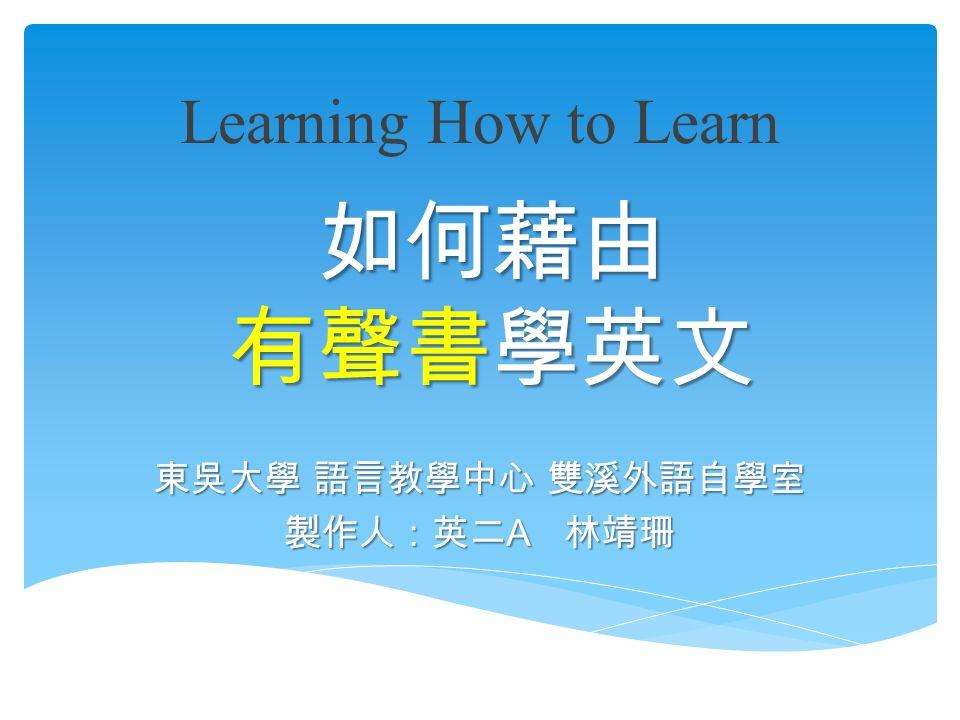 如何藉由 有聲書學英文 東吳大學 語言教學中心 雙溪外語自學室 製作人:英二 A 林靖珊 Learning How to Learn