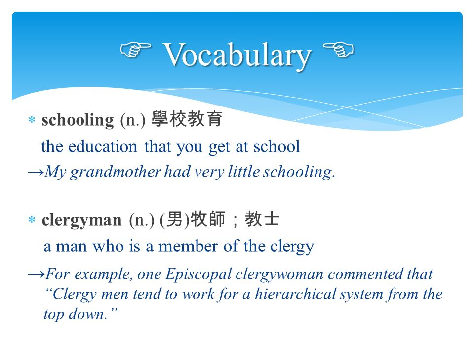  schooling (n.) 學校教育 the education that you get at school →My grandmother had very little schooling.