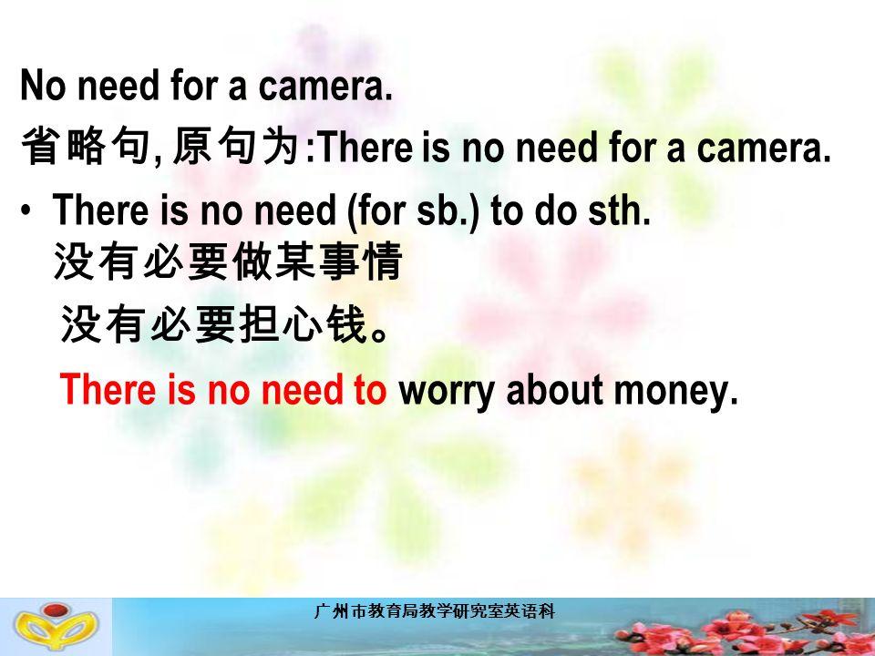 广州市教育局教学研究室英语科 No need for a camera. 省略句, 原句为 :There is no need for a camera.