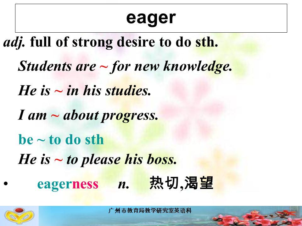 广州市教育局教学研究室英语科 eager adj. full of strong desire to do sth.