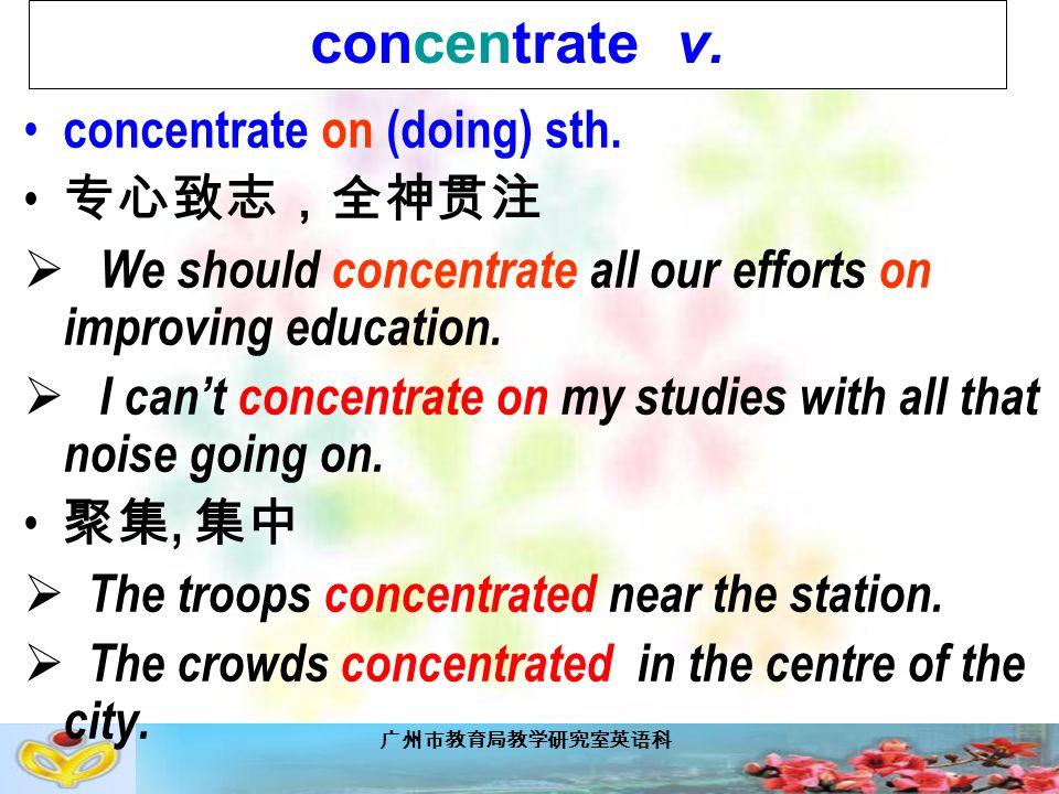 广州市教育局教学研究室英语科 concentrate v. concentrate on (doing) sth.