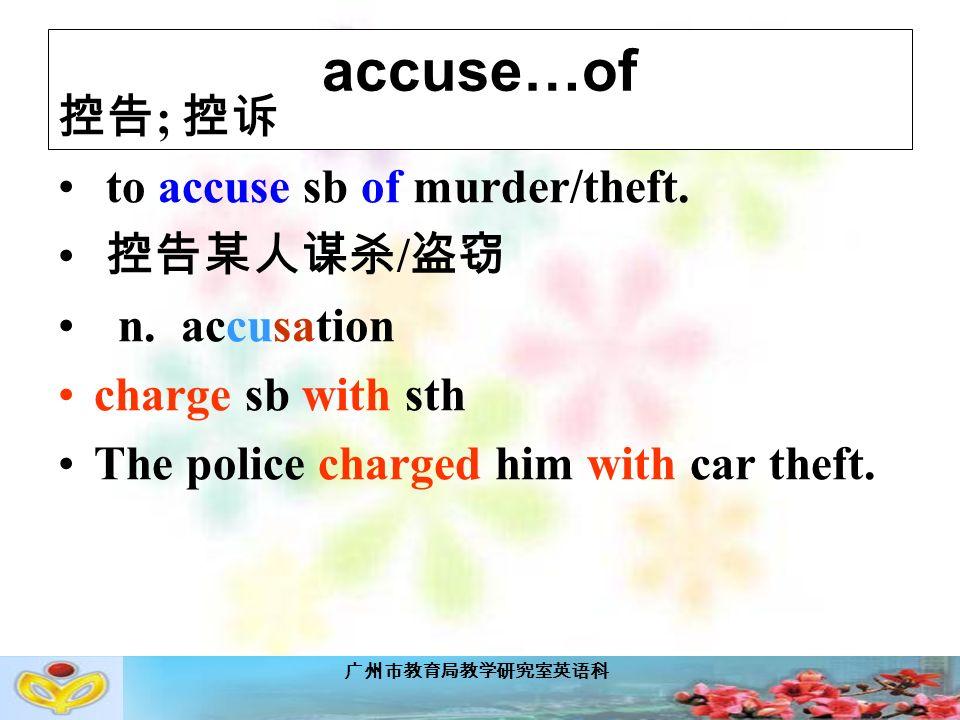 广州市教育局教学研究室英语科 accuse…of 控告 ; 控诉 to accuse sb of murder/theft.