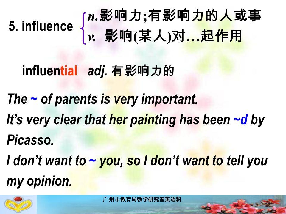 广州市教育局教学研究室英语科 5. influence n. 影响力 ; 有影响力的人或事 v.