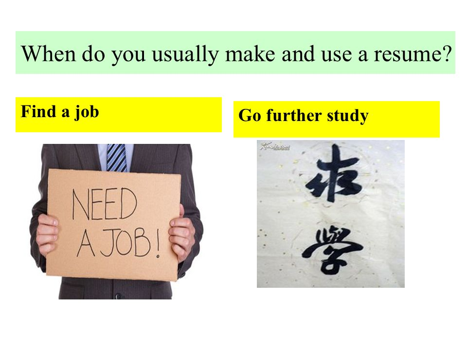 When do you usually make and use a resume Find a job Go further study