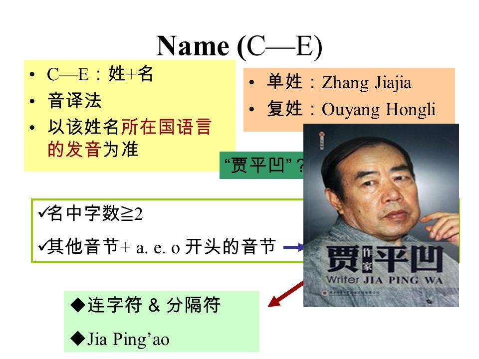 Name (C—E) C—E :姓 + 名 音译法 以该姓名所在国语言 的发音为准 单姓: Zhang Jiajia 复姓: Ouyang Hongli 贾平凹 ??? 名中字数≧ 2 其他音节 + a.