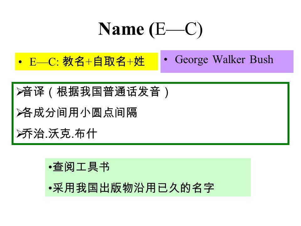 Name (E—C) E—C: 教名 + 自取名 + 姓 George Walker Bush  音译(根据我国普通话发音)  各成分间用小圆点间隔  乔治.