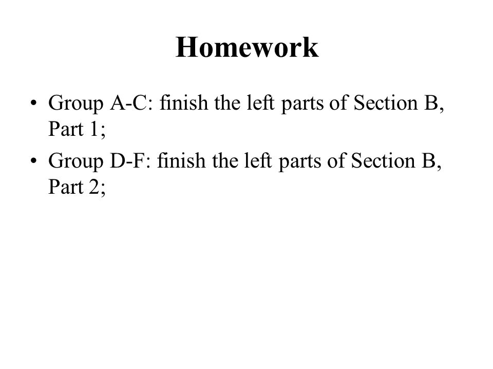 Homework Group A-C: finish the left parts of Section B, Part 1; Group D-F: finish the left parts of Section B, Part 2;