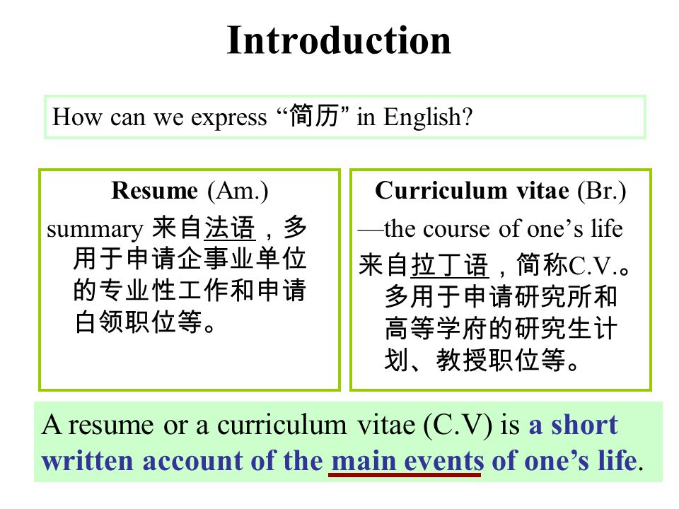 Introduction Resume (Am.) summary 来自法语,多 用于申请企事业单位 的专业性工作和申请 白领职位等。 Curriculum vitae (Br.) —the course of one's life 来自拉丁语,简称 C.V.