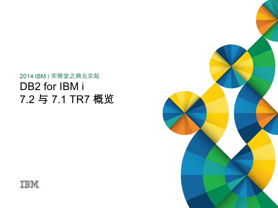 2014 IBM i 实验室之旅北京站 DB2 for IBM i 7.2 与 7.1 TR7 概览