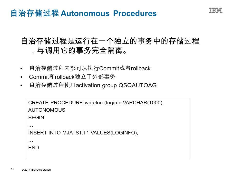 © 2014 IBM Corporation 11 Source:If applicable, describe source origin 自治存储过程 Autonomous Procedures 自治存储过程是运行在一个独立的事务中的存储过程 ,与调用它的事务完全隔离。 自治存储过程内部可以执行 Commit 或者 rollback Commit 和 rollback 独立于外部事务 自治存储过程使用 activation group QSQAUTOAG.