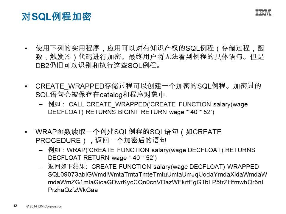 © 2014 IBM Corporation 12 Source:If applicable, describe source origin 对 SQL 例程加密 使用下列的实用程序,应用可以对有知识产权的 SQL 例程(存储过程,函 数,触发器)代码进行加密。最终用户将无法看到例程的具体语句。但是 DB2 仍旧可以识别和执行这些 SQL 例程。 CREATE_WRAPPED 存储过程可以创建一个加密的 SQL 例程。加密过的 SQL 语句会被保存在 catalog 和程序对象中.