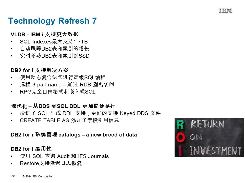 © 2014 IBM Corporation 20 Source:If applicable, describe source origin Technology Refresh 7 VLDB - IBM i 支持更大数据 SQL Indexes 最大支持 1.7TB 自动跟踪 DB2 表和索引的增长 实时移动 DB2 表和索引到 SSD DB2 for i 支持解决方案 使用动态复合语句进行高级 SQL 编程 远程 3-part name – 通过 RDB 别名访问 RPG 完全自由格式和嵌入式 SQL 现代化 – 从 DDS 到 SQL DDL 更加简便易行 改进了 SQL 生成 DDL 支持,更好的支持 Keyed DDS 文件 CREATE TABLE AS 添加了字段引用信息 DB2 for i 系统管理 catalogs – a new breed of data DB2 for I 易用性 使用 SQL 查询 Audit 和 IFS Journals Restore 支持延迟日志恢复