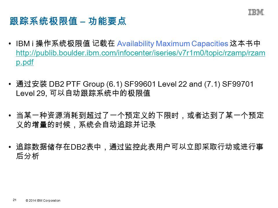 © 2014 IBM Corporation 21 Source:If applicable, describe source origin 跟踪系统极限值 – 功能要点 IBM i 操作系统极限值 记载在 Availability Maximum Capacities 这本书中 http://publib.boulder.ibm.com/infocenter/iseries/v7r1m0/topic/rzamp/rzam p.pdf http://publib.boulder.ibm.com/infocenter/iseries/v7r1m0/topic/rzamp/rzam p.pdf 通过安装 DB2 PTF Group (6.1) SF99601 Level 22 and (7.1) SF99701 Level 29, 可以自动跟踪系统中的极限值 当某一种资源消耗到超过了一个预定义的下限时,或者达到了某一个预定 义的增量的时候,系统会自动追踪并记录 追踪数据储存在 DB2 表中,通过监控此表用户可以立即采取行动或进行事 后分析
