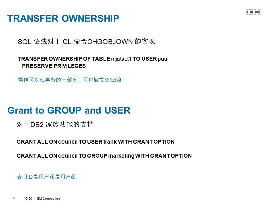 © 2014 IBM Corporation 88 Source:If applicable, describe source origin TRANSFER OWNERSHIP SQL 语法对于 CL 命令 CHGOBJOWN 的实现 TRANSFER OWNERSHIP OF TABLE mjatst.t1 TO USER paul PRESERVE PRIVILEGES 操作可以使事务的一部分,可以被提交 / 回滚 Grant to GROUP and USER 对于 DB2 家族功能的支持 GRANT ALL ON council TO USER frank WITH GRANT OPTION GRANT ALL ON council TO GROUP marketing WITH GRANT OPTION 表明 ID 是用户还是用户组