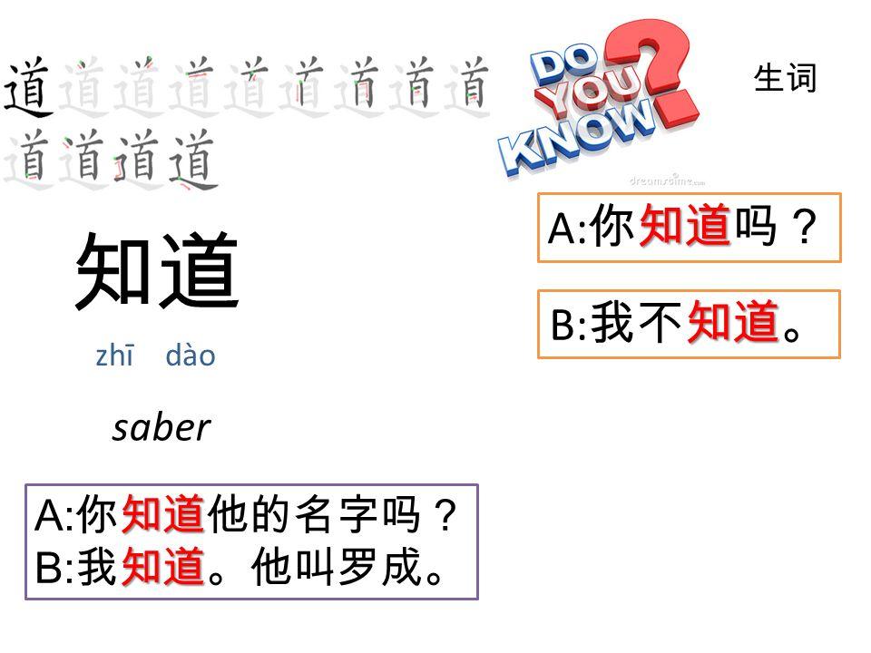 知道 zhī dào 生词 知道 B: 我不知道。 saber 知道 A: 你知道吗? 知道 A: 你知道他的名字吗? 知道 B: 我知道。他叫罗成。