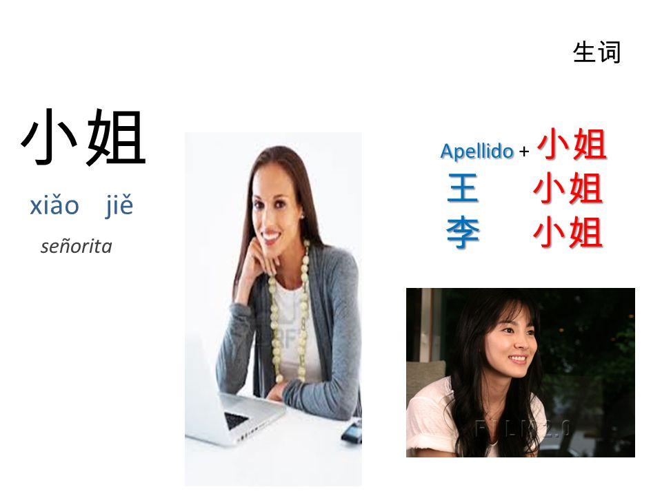 小姐 xiǎo jiě 生词 Apellido 小姐 Apellido + 小姐 王小姐 王 小姐 李小姐 李 小姐 señorita