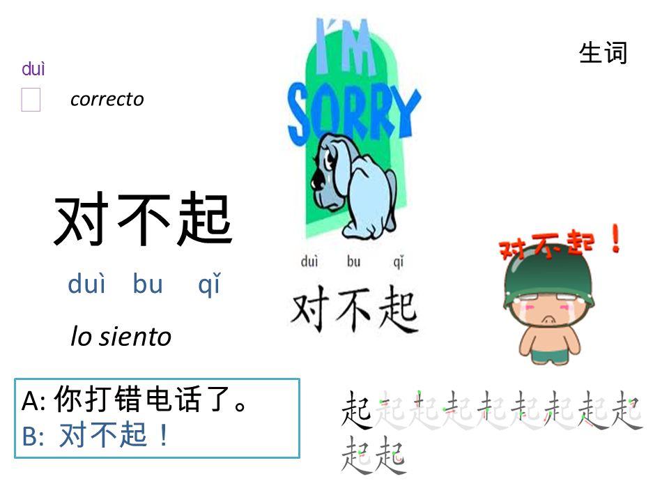 对不起 duì bu qǐ 生词 A: 你打错电话了。 B: 对不起! correcto lo siento