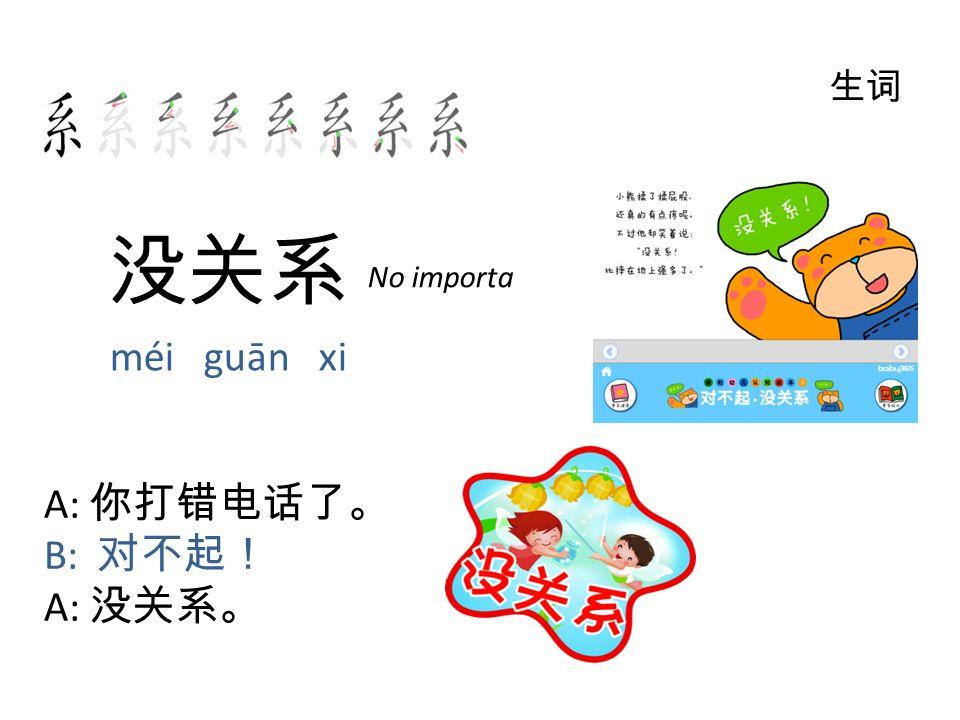 没关系 méi guān xi 生词 A: 你打错电话了。 B: 对不起! A: 没关系。 No importa