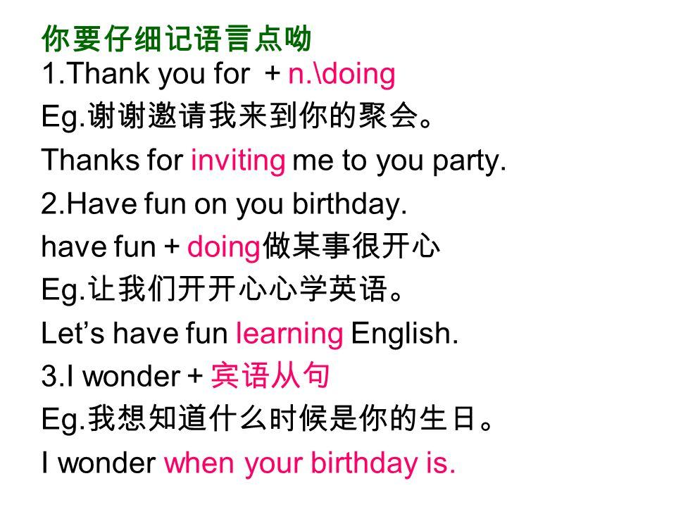 你要仔细记语言点呦 1.Thank you for + n.\doing Eg. 谢谢邀请我来到你的聚会。 Thanks for inviting me to you party.