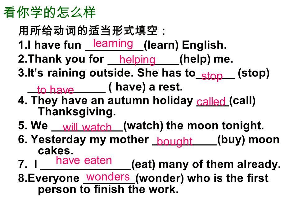看你学的怎么样 用所给动词的适当形式填空: 1.I have fun _________(learn) English.