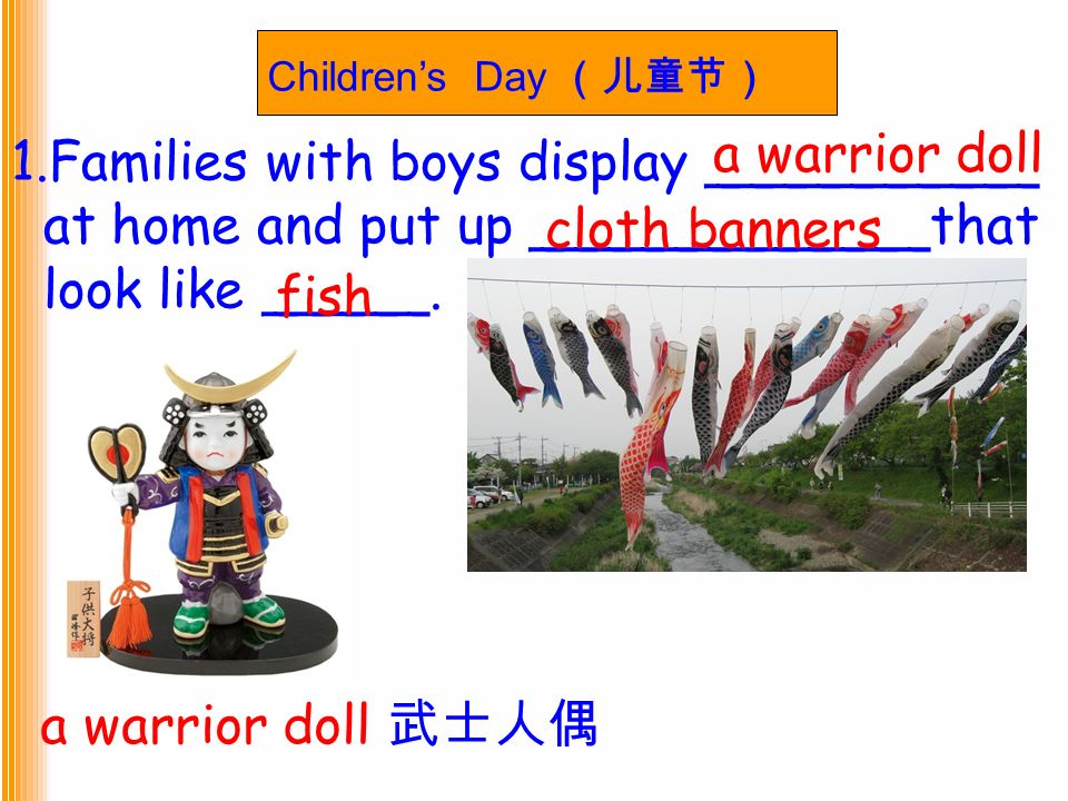 Children's Day (儿童节) 1.Families with boys display __________ at home and put up ____________that look like _____.