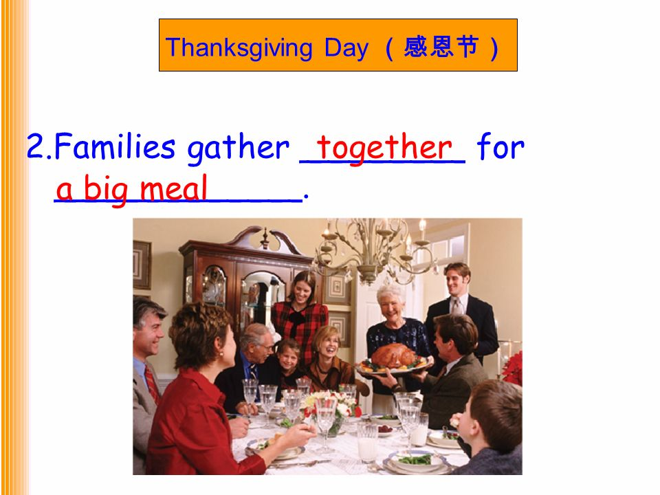 Thanksgiving Day (感恩节) 2.Families gather ________ for ____________. together a big meal