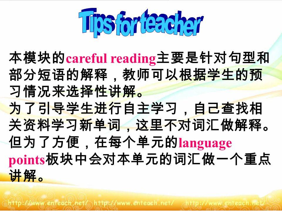 本模块的 careful reading 主要是针对句型和 部分短语的解释,教师可以根据学生的预 习情况来选择性讲解。 为了引导学生进行自主学习,自己查找相 关资料学习新单词,这里不对词汇做解释。 但为了方便,在每个单元的 language points 板块中会对本单元的词汇做一个重点 讲解。