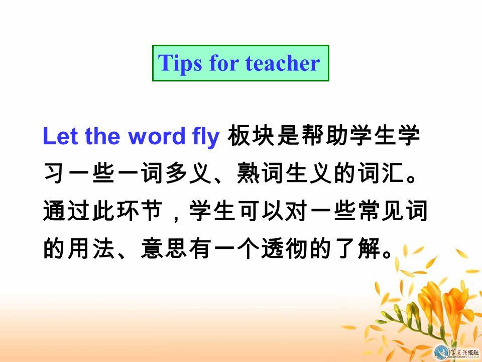 Tips for teacher Let the word fly 板块是帮助学生学 习一些一词多义、熟词生义的词汇。 通过此环节,学生可以对一些常见词 的用法、意思有一个透彻的了解。