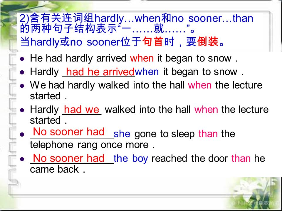 He had hardly arrived when it began to snow . Hardly _____________when it began to snow . We had hardly walked into the hall when the lecture started . Hardly _______ walked into the hall when the lecture started . _______________she gone to sleep than the telephone rang once more . _______________the boy reached the door than he came back . had he arrived had we No sooner had 2) 含有关连词组 hardly…when 和 no sooner…than 的两种句子结构表示 一 …… 就 …… 。 当 hardly 或 no sooner 位于句首时,要倒装。