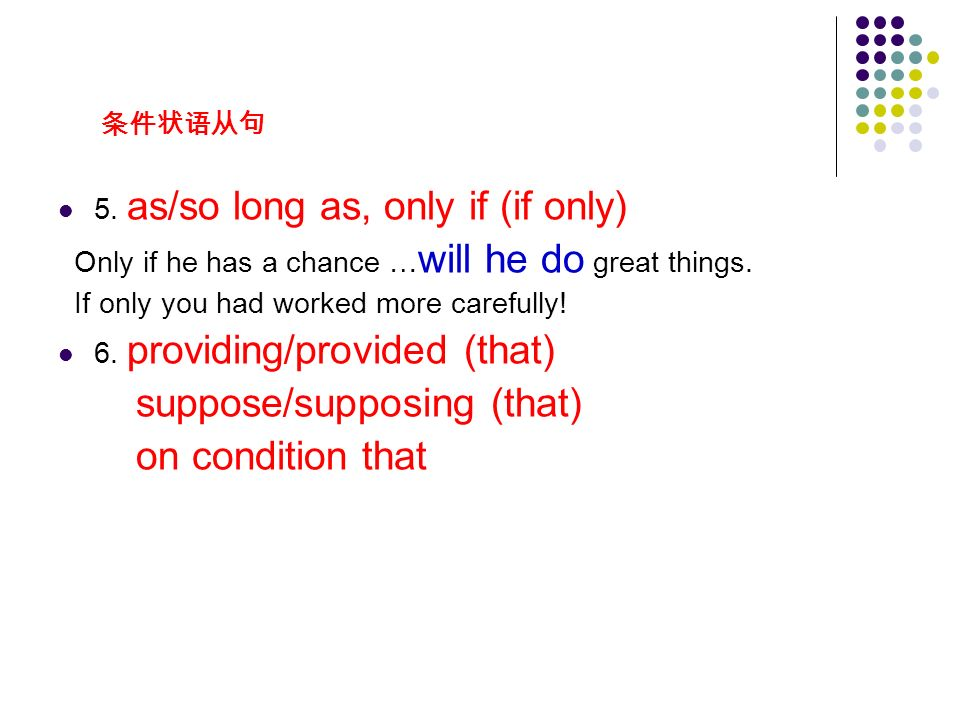 条件状语从句 5. as/so long as, only if (if only) Only if he has a chance … will he do great things.