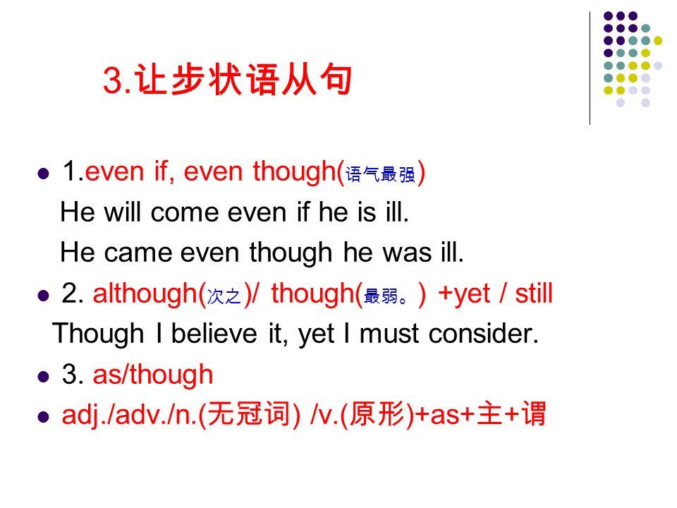 3. 让步状语从句 1.even if, even though( 语气最强 ) He will come even if he is ill.