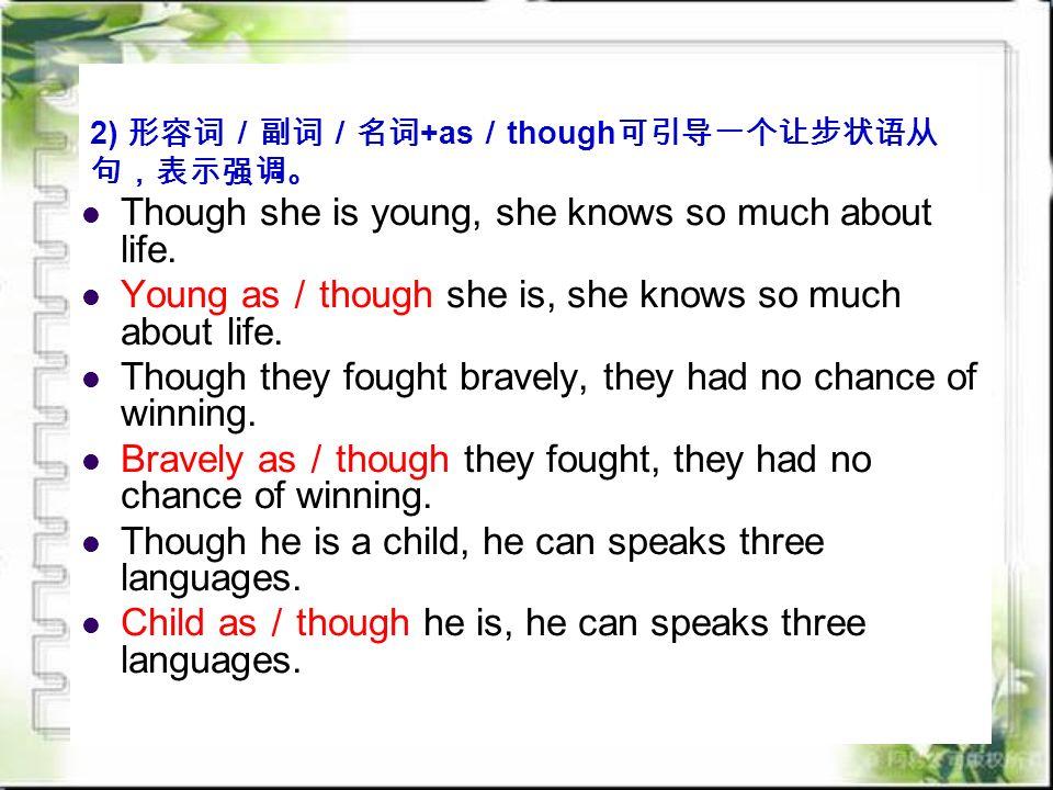 2) 形容词/副词/名词 +as / though 可引导一个让步状语从 句,表示强调。 Though she is young, she knows so much about life.